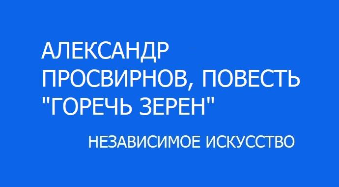 """Повесть «Горечь зерен» Александра Просвирнова участника литературного конкурса премии """"Независимое Искусство - 2019"""" в номинации проза."""