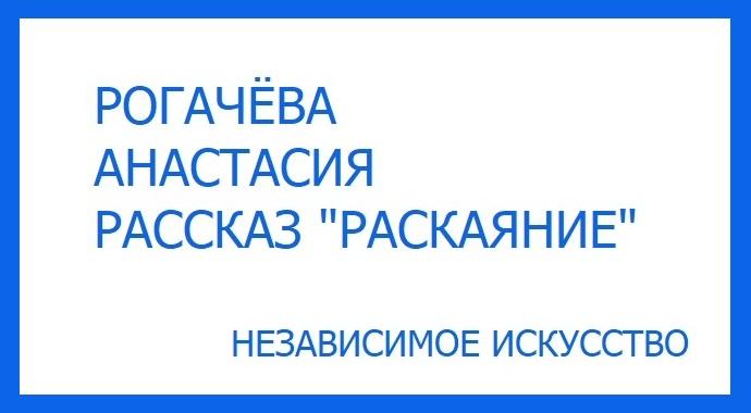 """Рассказ «Раскаяние» Анастасии Рогачевой участницы литературного конкурса премии """"Независимое Искусство - 2019"""" в номинации проза."""