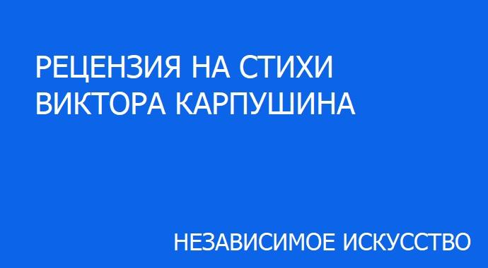 РЕЦЕНЗИЯ НА СТИХИ ВИКТОРА КАРПУШИНА.