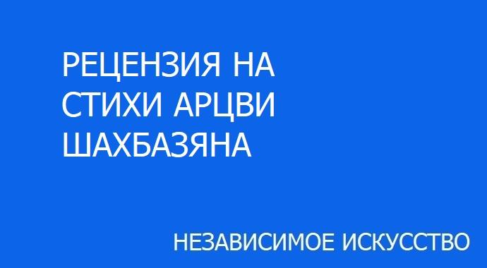 РЕЦЕНЗИЯ НА СТИХИ АРЦВИ ШАХБАЗЯНА.