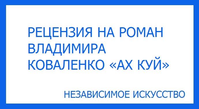 РЕЦЕНЗИЯ НА РОМАН ВЛАДИМИРА КОВАЛЕНКО «АХ КУЙ».