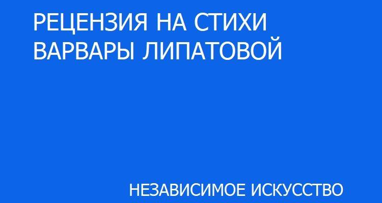 РЕЦЕНЗИЯ НА СТИХИ ВАРВАРЫ ЛИПАТОВОЙ.