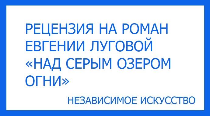 РЕЦЕНЗИЯ НА РОМАН ЕВГЕНИИ ЛУГОВОЙ «НАД СЕРЫМ ОЗЕРОМ ОГНИ».