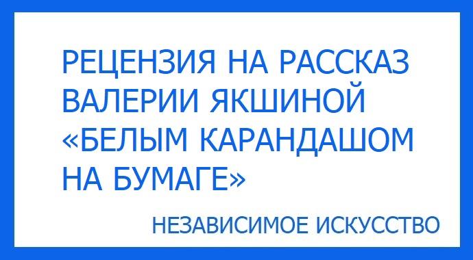 Рецензия на рассказ Валерии Якшиной «Белым карандашом на бумаге» участвующий в литературном конкурсе премии «Независимое Искусство 2019» в номинации проза.
