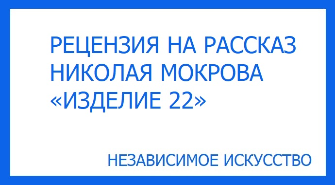 РЕЦЕНЗИЯ НА РАССКАЗ НИКОЛАЯ МОКРОВА «ИЗДЕЛИЕ 22»