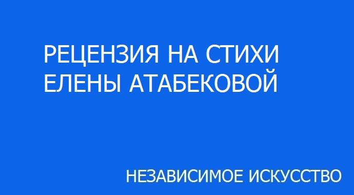 РЕЦЕНЗИЯ НА СТИХИ ЕЛЕНЫ АТАБЕКОВОЙ.