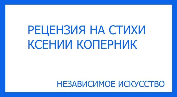 Рецензия на стихи Ксении Коперник участвующие в литературном конкурсе премии «Независимое Искусство 2019» в номинации стихи.