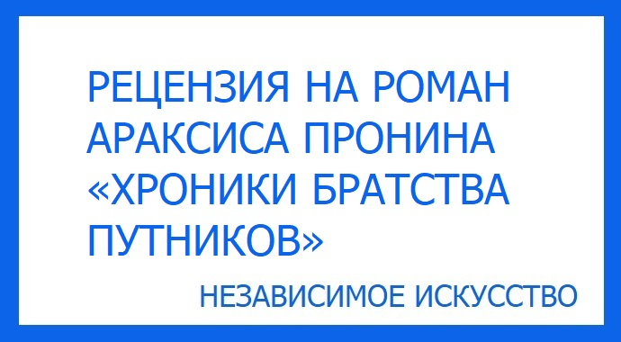 Рецензия на роман «Хроники Братства Путников» Араксиса Пронина, участвующий в литературном конкурсе премии «Независимое Искусство 2019» в номинации проза.