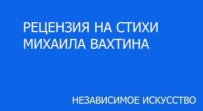 Рецензия на стихи Михаила Вахтина, участвующего в литературном конкурсе премии «Независимое Искусство 2019» в номинации поэзия.