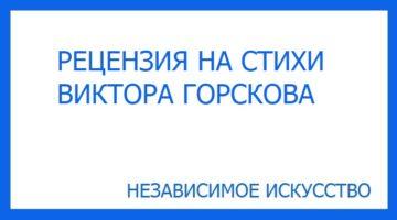 Рецензия на стихи Виктора Горского, участвующего в литературном конкурсе премии «Независимое Искусство 2019» в номинации поэзия.