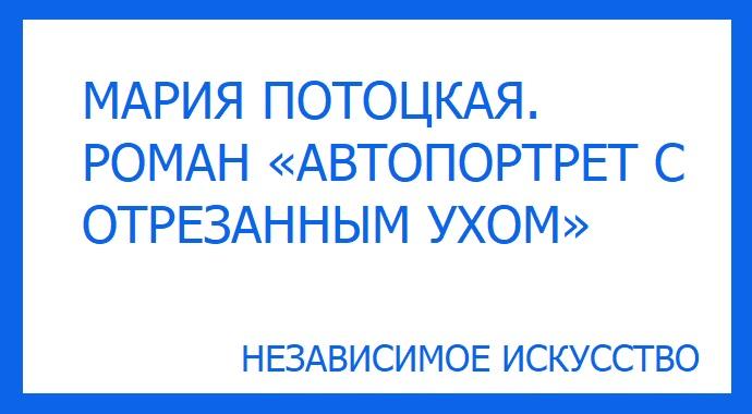 МАРИЯ ПОТОЦКАЯ. РОМАН «АВТОПОРТРЕТ С ОТРЕЗАННЫМ УХОМ».