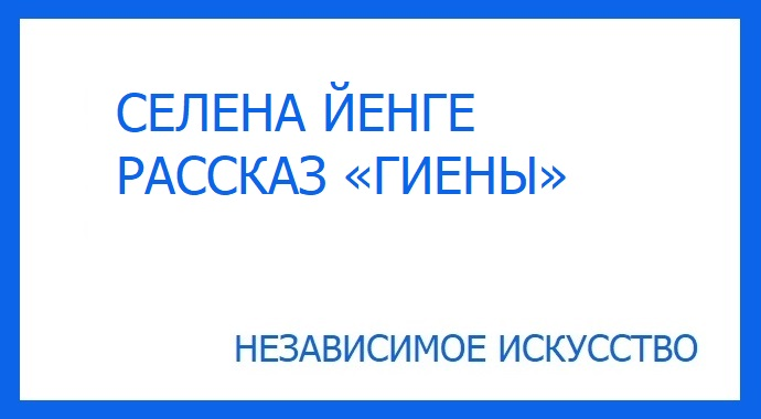 """Рассказ «Гиены» Селены Йенге, участницы литературного конкурса премии """"Независимое Искусство - 2019"""" в номинации проза."""